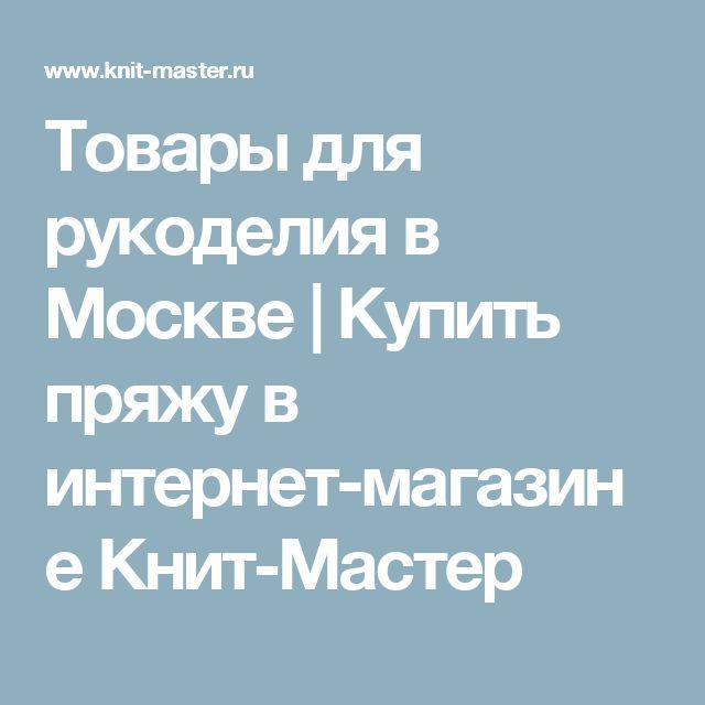 Товары для рукоделия в Москве | Купить пряжу в интернет-магазине Книт-Мастер