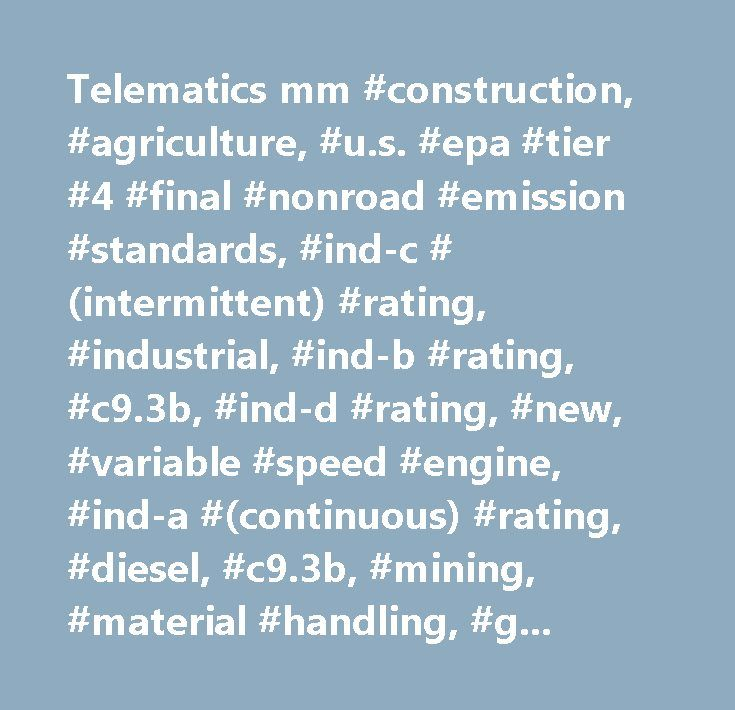 Telematics mm #construction, #agriculture, #u.s. #epa #tier #4 #final #nonroad #emission #standards, #ind-c #(intermittent) #rating, #industrial, #ind-b #rating, #c9.3b, #ind-d #rating, #new, #variable #speed #engine, #ind-a #(continuous) #rating, #diesel, #c9.3b, #mining, #material #handling, #general #industrial, #forestry, #cat…