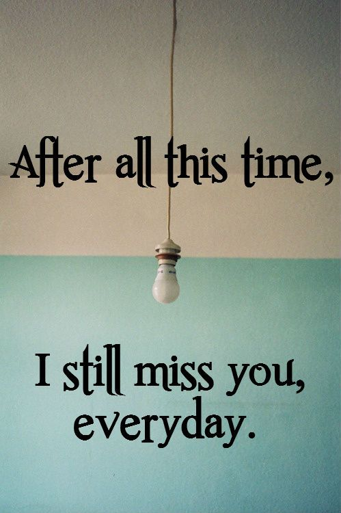 So true...I think of you everyday! After all this time- I still miss you everyday.