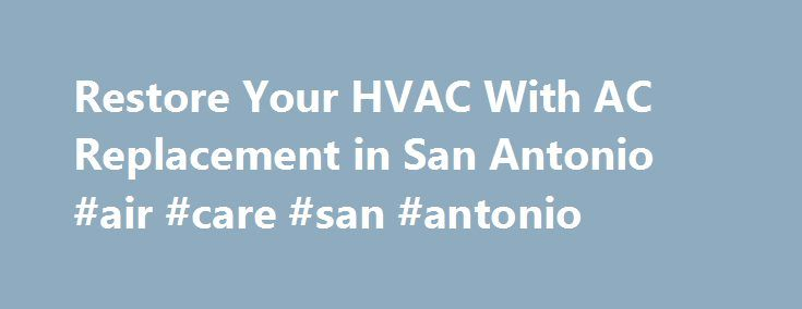 Restore Your HVAC With AC Replacement in San Antonio #air #care #san #antonio http://arizona.nef2.com/restore-your-hvac-with-ac-replacement-in-san-antonio-air-care-san-antonio/  # You have the right to be comfortable Restore Your HVAC With AC Replacement in San Antonio If you're tired of spending hundreds of dollars having your air conditioner repaired or your HVAC unit parts replaced, maybe it's time to start thinking about replacing your unit all together. Air Authority LLC offers the best…