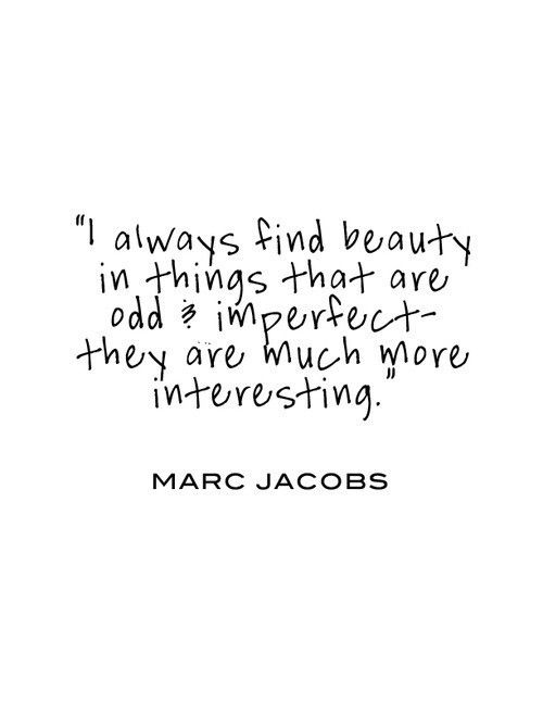 I always find beauty in things that are odd and imperfect-- they are much more interesting. -Marc Jacobs