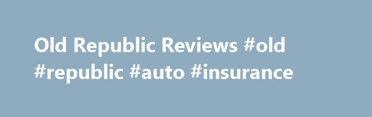 Old Republic Reviews #old #republic #auto #insurance http://quote.remmont.com/old-republic-reviews-old-republic-auto-insurance/  # Old Republic I purchased an extended from this company and cancelled on 10/29/2015. I have yet to receive my refund of more than 1700.00. and it is now 1/2016. I ve been receiving emails stating my warranty was processed on 11/2/2015 and my refund will be sent from Old Republic to Car Solutions and […]