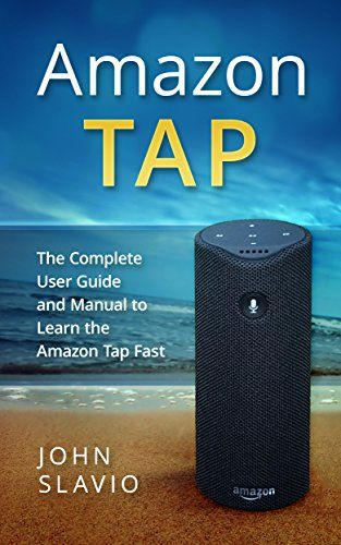 Amazon Tap 2017 User Guide: The Complete User Guide and Manual to Learn the 2017 Amazon Tap Fast using Amazon Alexa, Amazon Echo and Amazon Dot Interfaces ... Fire Tablet, Amazon Speaker ,Amazon Echo)