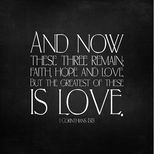 """1 Corinthians 13:13 """"And now abideth faith, hope, charity, these three; but the greatest of these is charity."""""""
