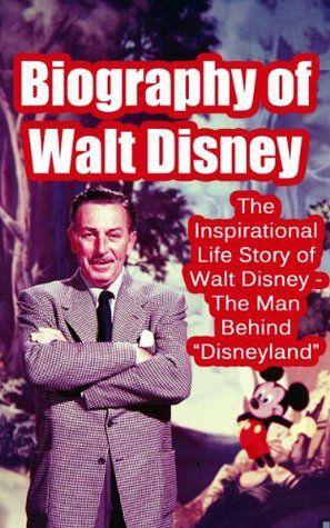 "Biography of Walt Disney: The Inspirational Life Story of Walt Disney - The Man Behind ""Disneyland"""
