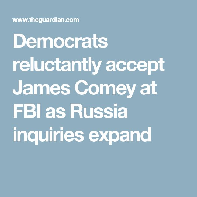 Democrats reluctantly accept James Comey at FBI as Russia inquiries expand