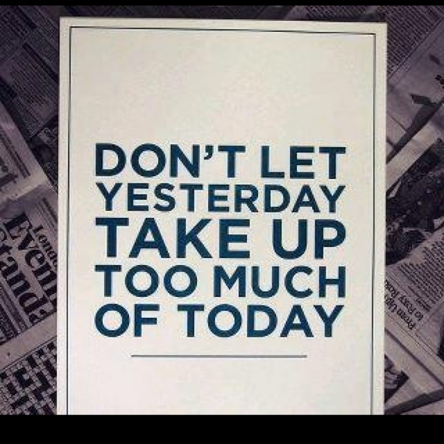 I also think dont let too much tomorrow take up too much of today