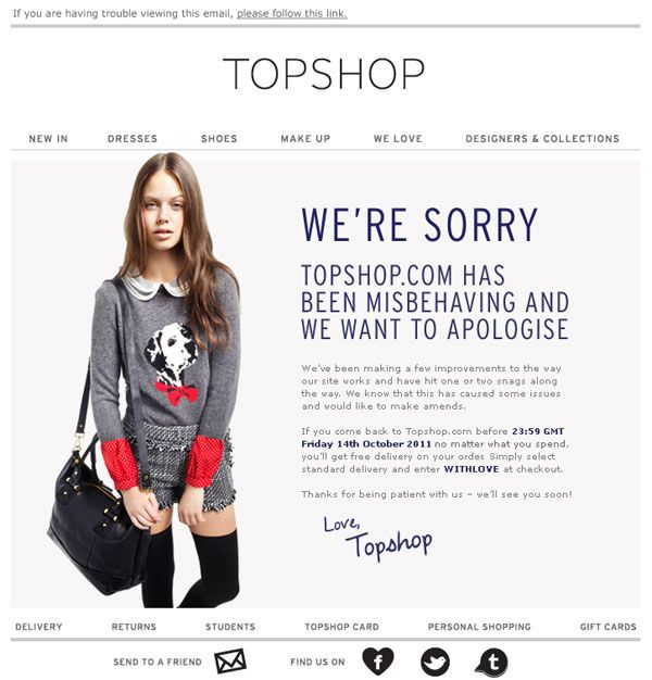 UK fashion retailer Topshop recently sent this campaign to both apologise for problems with their website and offer a free shipping code to make up for it. It's clever, and manages to use good copy writing and imagery to turn an initially bad experience into a positive one.