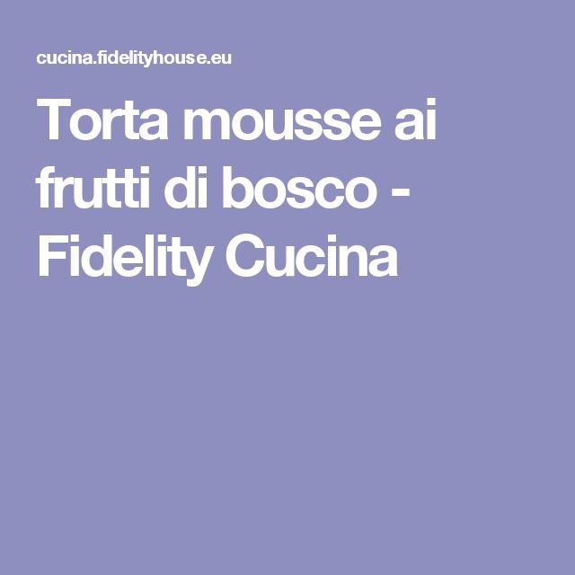 Torta mousse ai frutti di bosco - Fidelity Cucina