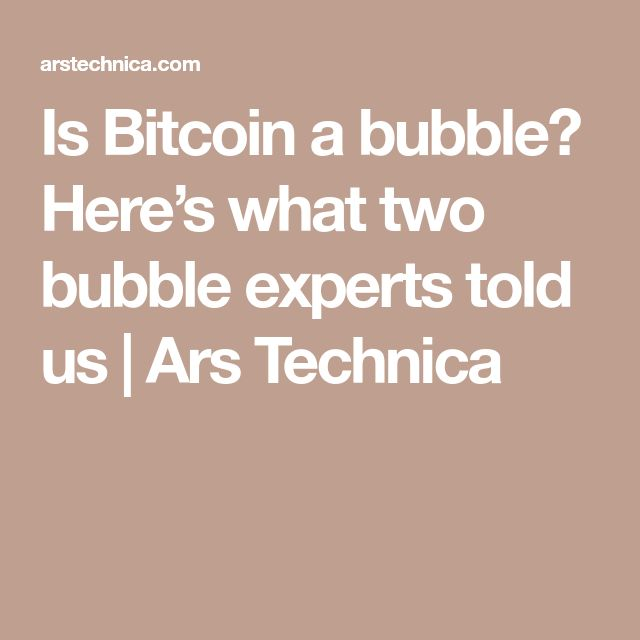 Is Bitcoin a bubble? Here's what two bubble experts told us | Ars Technica