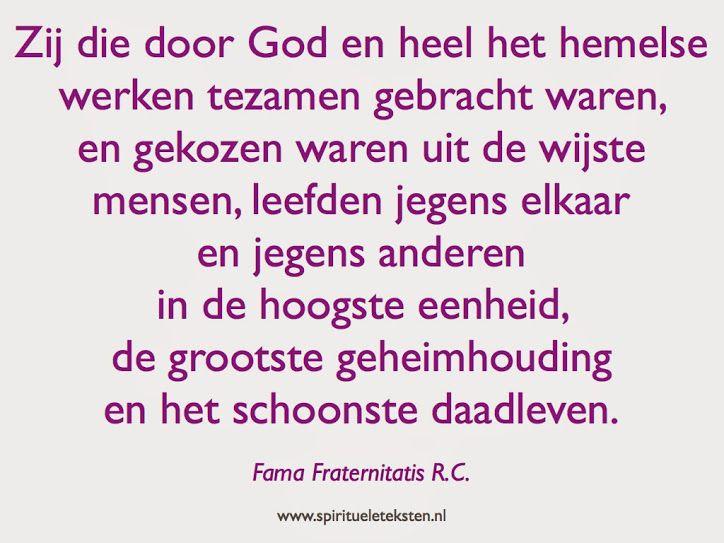 Zij die door God en heel het hemelse werken tezamen gebracht waren, en gekozen waren uit de wijste mensen, leefden jegens elkaar en jegens anderen in de hoogste eenheid, de grootste geheimhouding en het schoonste daadleven. Fama Fraternitatis R.C.