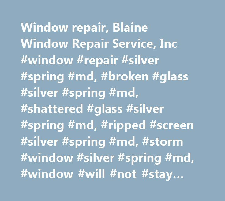 Window repair, Blaine Window Repair Service, Inc #window #repair #silver #spring #md, #broken #glass #silver #spring #md, #shattered #glass #silver #spring #md, #ripped #screen #silver #spring #md, #storm #window #silver #spring #md, #window #will #not #stay #up #silver #spring #md http://oklahoma-city.remmont.com/window-repair-blaine-window-repair-service-inc-window-repair-silver-spring-md-broken-glass-silver-spring-md-shattered-glass-silver-spring-md-ripped-screen-silver-spring-md-s…