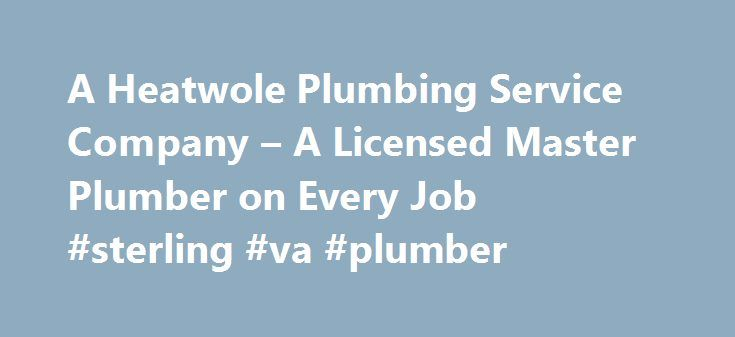 A Heatwole Plumbing Service Company – A Licensed Master Plumber on Every Job #sterling #va #plumber http://boston.remmont.com/a-heatwole-plumbing-service-company-a-licensed-master-plumber-on-every-job-sterling-va-plumber/  # A Heatwole Plumbing Service Company If you need plumbing services in Clifton, VA and surrounding areas, visit us at A Heatwole Plumbing Service Company. We have the necessary expertise, reliable customer service and complete range of general plumbing services that you…