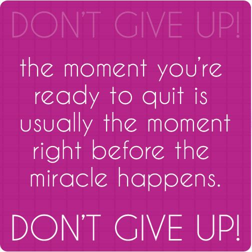 The moment you're ready to quit is usually the moment right before the miracle happens. Don't give up! #quotes #inspiration