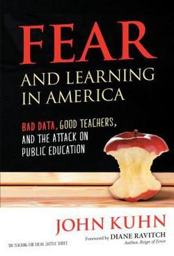 "Fear and learning in America : bad data, good teachers, and the attack on public education / John Kuhn ; foreword by Diane Ravitch. ""In this moving account, 'America's Superintendent' John Kuhn lays bare the scare tactics at the root of the modern school 'reform' movement...""--Publisher's website. http://piocat.carrollu.edu:80/record=b1667129~S0"