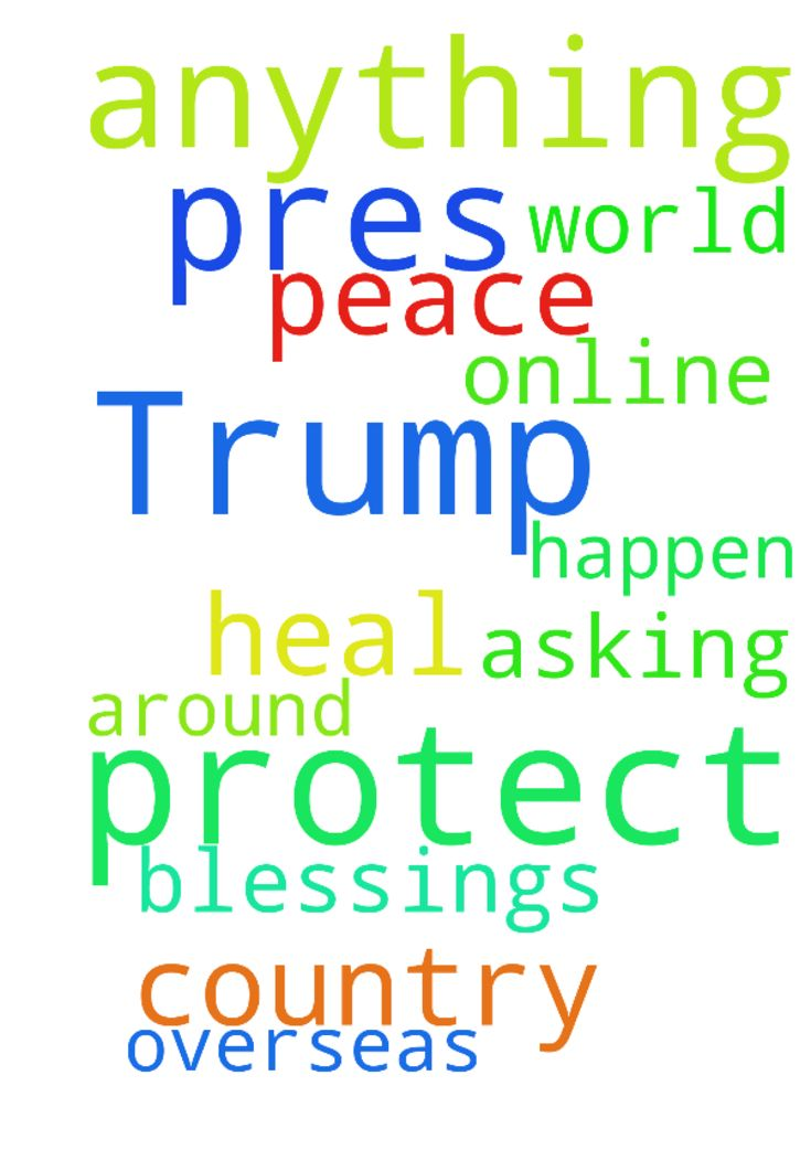 Lord, protect our Pres. Trump.   Don't let anything - Lord, protect our Pres. Trump. Dont let anything happen to him overseas. We are praying for Peace in our country and around the world. Lord, heal all those online that are asking for your blessings. Amen Posted at: https://prayerrequest.com/t/LqF #pray #prayer #request #prayerrequest