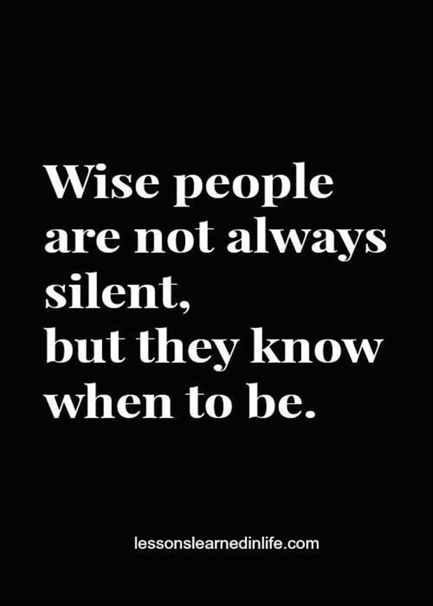Wise people are not always silent, but they know when to be... wise words