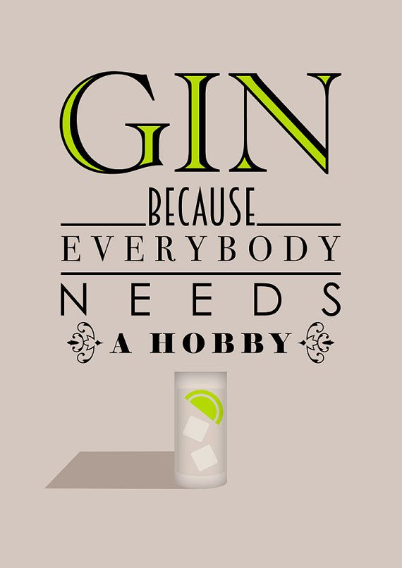 Gin Because Everybody Needs A Hobby Print A4/A3/A2 by BJEart Everybody needs a hobby...what is yours? Your dad, your mum, brother, sister, aunt, uncle and many of your friends all love a tumbler full of ice, with a slice of lime, a dash of gin or two and lashings of tonic - you know its