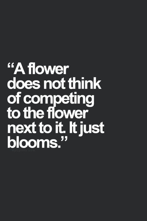 {<3} a flower does not think of competing to the flower next to it, it just blooms.