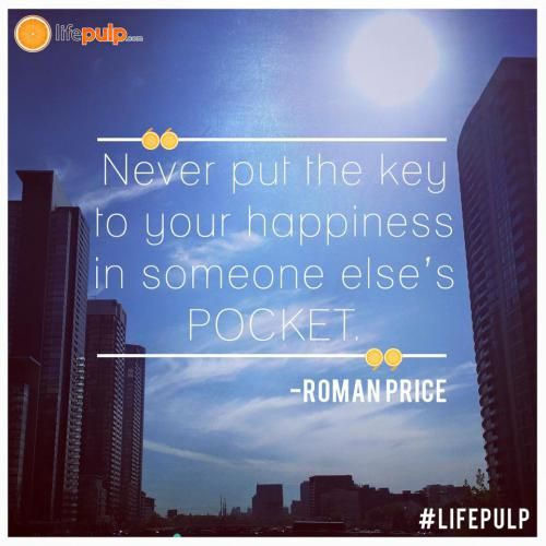 Never put the key to your happiness in someone else's pocket. - Roman Price from LifePulp.com