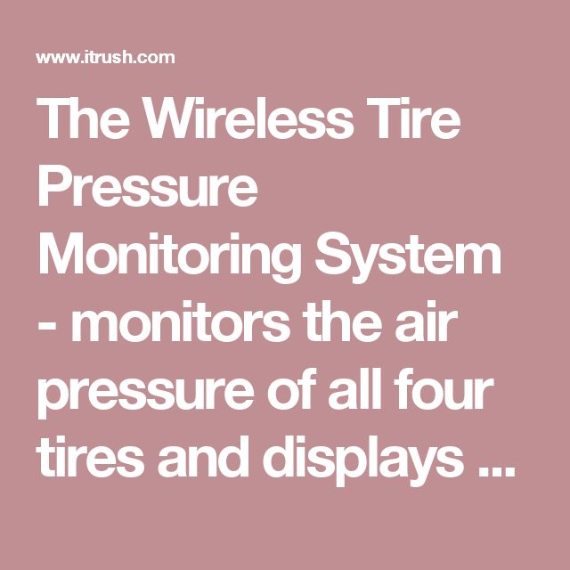 The Wireless Tire Pressure Monitoring System - monitors the air pressure of all four tires and displays their readings inside a car