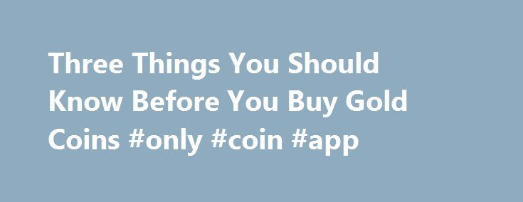 Three Things You Should Know Before You Buy Gold Coins #only #coin #app http://coin.nef2.com/three-things-you-should-know-before-you-buy-gold-coins-only-coin-app/  #gold coins # Three Things You Should Know Before You Buy Gold Coins James Bucki is a coin collector, part-time coin dealer and a professional numismatic writer. He has received national recognition for assembling outstanding registry sets of U.S. coins and has won various awards for his coin exhibits at coin shows. Updated…