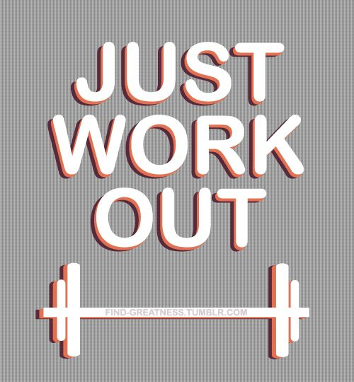 Just work out!