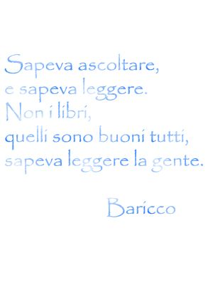 """""""I knew how to listen and I knew how to read, not books, although those are good...I knew best how to read people"""" ~Baricco"""