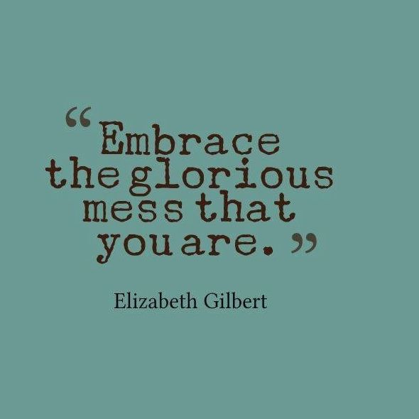 Embrace the glorious mess that you are. - Elizabeth Gilbert