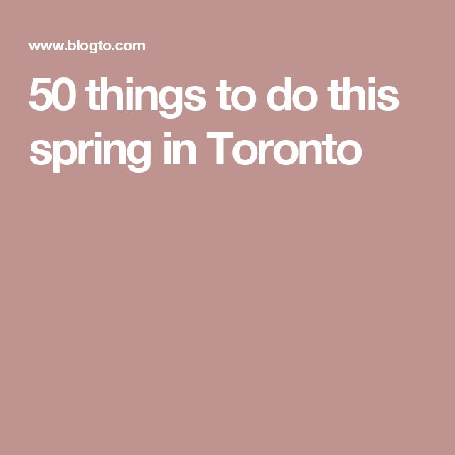 50 things to do this spring in Toronto