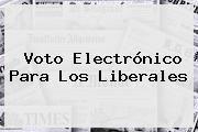 http://tecnoautos.com/wp-content/uploads/imagenes/tendencias/thumbs/voto-electronico-para-los-liberales.jpg partido Liberal. Voto electrónico para los Liberales, Enlaces, Imágenes, Videos y Tweets - http://tecnoautos.com/actualidad/partido-liberal-voto-electronico-para-los-liberales/