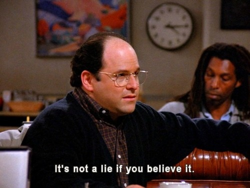 """It's not a lie if you believe it."" - George Castanza."
