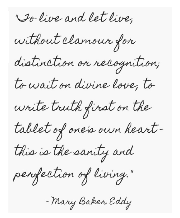 """""""To live and let live, without clamour for distinction or recognition; to wait on divine love, to write truth first on the tablet of one's own heart--this is the sanity and perfection of living."""" ~Mary Baker Eddy ..*"""