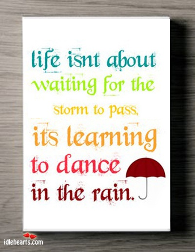 Life Isnt About Waiting For The Storm To Pass... - IdleHearts