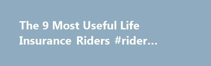 The 9 Most Useful Life Insurance Riders #rider #insurance #policy http://jamaica.nef2.com/the-9-most-useful-life-insurance-riders-rider-insurance-policy/  # The 9 Most Useful Life Insurance Riders Continue Reading Below But your homework isn't finished yet. Now an array of life insurance policy add-ons, called riders, must be considered. Riders can give policyholders additional benefits and increase peace of mind that if something goes wrong, there's a Plan B, says Shelley Fiore, an agent…