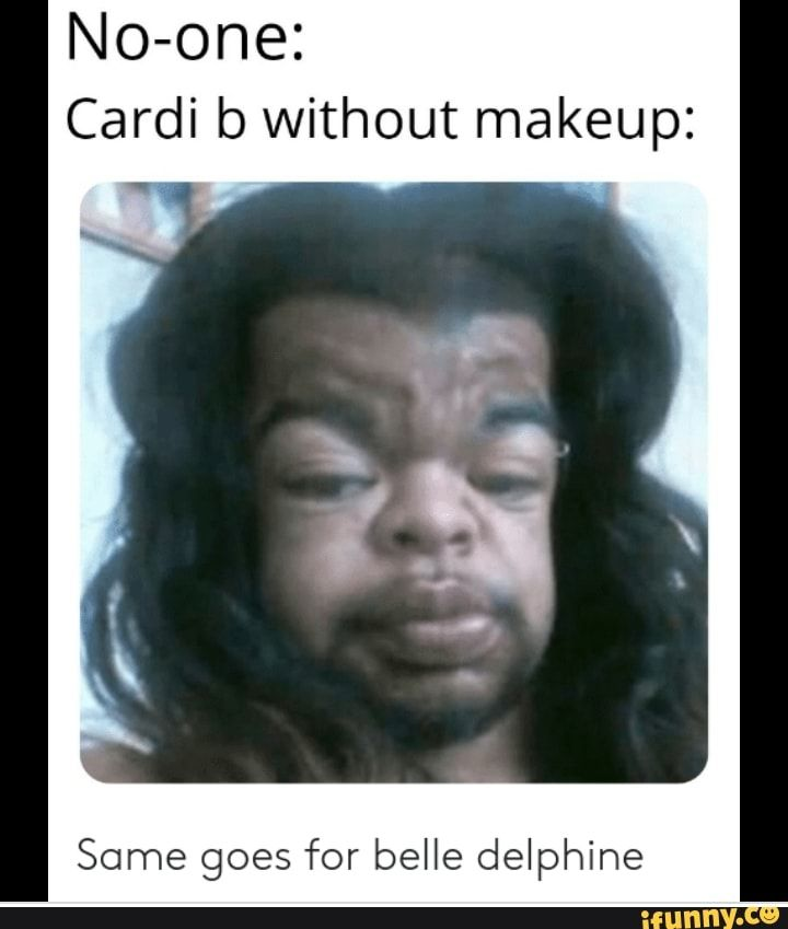 No One Cardi B Without Makeup Same Goes For Belle Delphine Ifunny Cardi B Without Makeup Makeup Memes Cardi B Memes