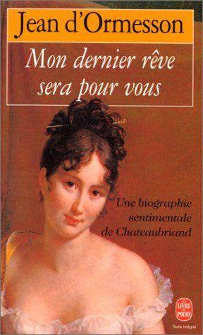 Mon dernier rêve sera pour vous : Une biographie sentimentale de Chateaubriand de Jean d'Ormesson