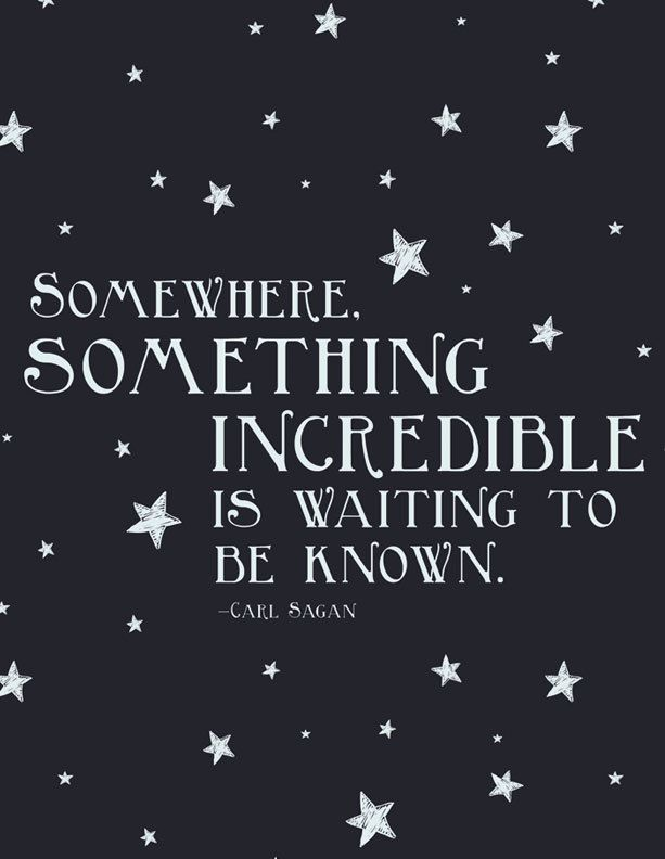 """Somewhere, something incredible is waiting to be known."" - Carl Sagan"