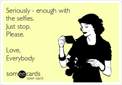 Seriously - enough with the selfies. Just stop. Please. Love, Everybody.