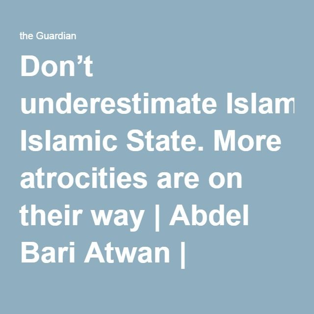 Don't underestimate Islamic State. More atrocities are on their way | Abdel Bari Atwan | Opinion | The Guardian jul16