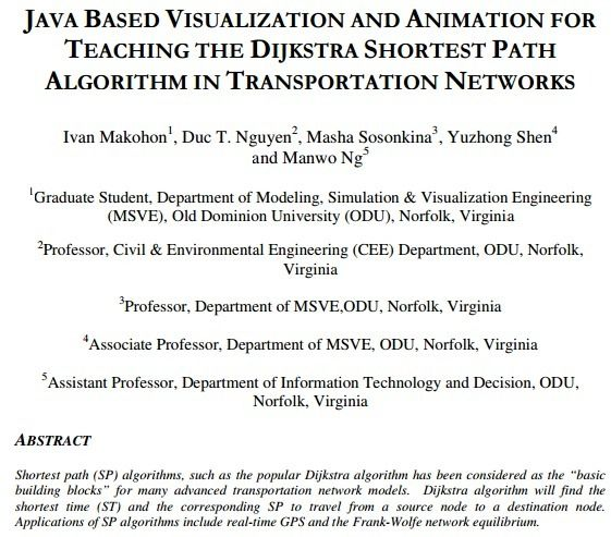 International Journal of Software Engineering & Applications (IJSEA)   ISSN : 0975 - 9018 ( Online ); 0976-2221 ( Print ) http://www.airccse.org/journal/ijsea/ijsea.html    JAVA BASED VISUALIZATION AND ANIMATION FOR TEACHING THE DIJKSTRA SHORTEST PATH ALGORITHM IN TRANSPORTATION NETWORKS     Ivan Makohon1 , Duc T. Nguyen2 , Masha Sosonkina3 , Yuzhong Shen4 and Manwo Ng5     1Graduate Student, Department of Modeling, Simulation & Visualization Engineering (MSVE), Old Dominion University…