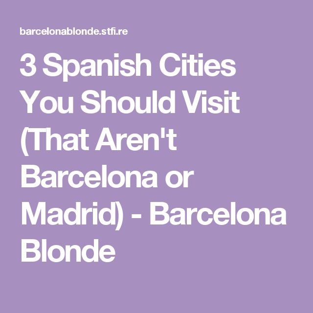 3 Spanish Cities You Should Visit (That Aren't Barcelona or Madrid) - Barcelona Blonde
