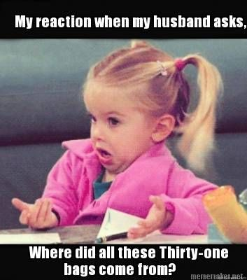 """My reaction when my husband asks, """"Where did all these Thirty-One bags come from?"""""""