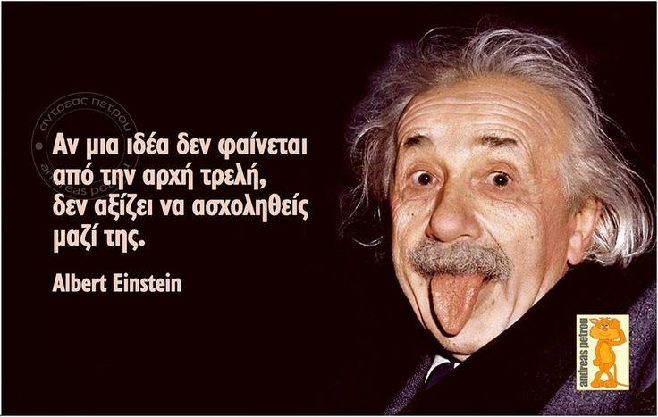 Σοφά, έξυπνα και αστεία λόγια online : Αν μια ιδέα δεν φαίνεται από την αρχή τρελή, δεν α...