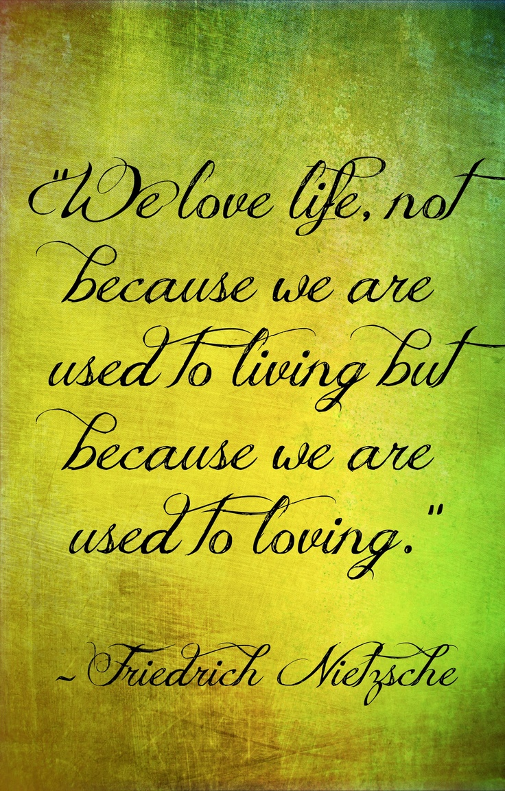 """""""We love life, not because we are used to living but because we are used to loving."""" -Nietzsche"""