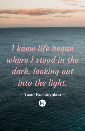 """Inspirational quotes, motivational quotes. """"I knew life began where I stood in the dark, looking out into the light"""" - Yuself Komunyakaa quotes.  Quotes for life, inspiring quotes."""