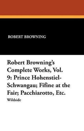 Robert Browning's Complete Works, Vol. 9: Prince Hohenstiel-Schwangau; Fifine at the Fair; Pacchiarotto, Etc., by Robert Browning (Paperback)