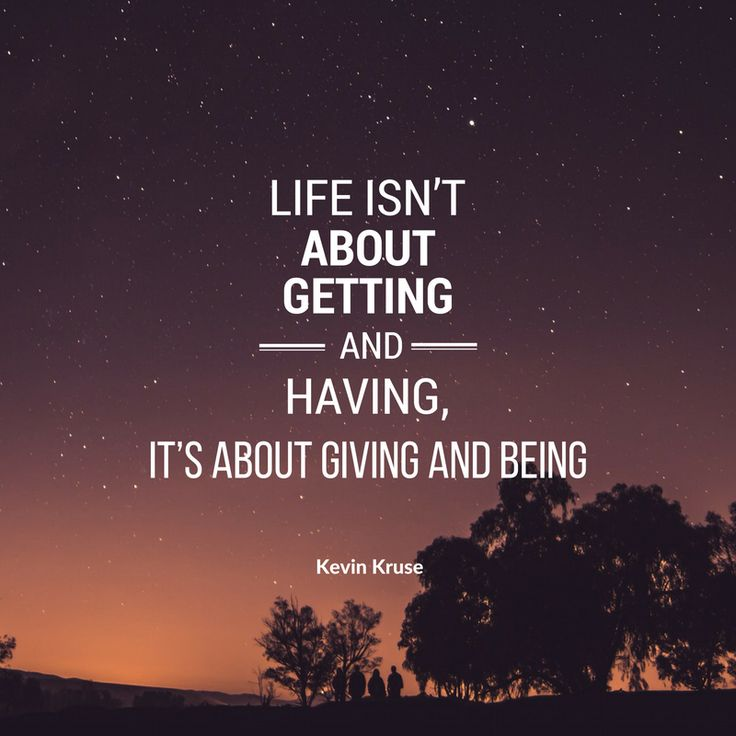 Life isn't bout getting and having, it's about giving and being. Kevin Kruse