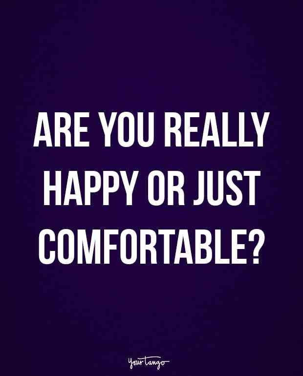 """Are you really happy or just comfortable?"""