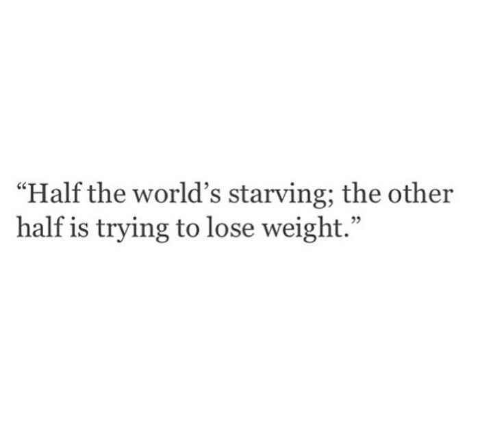 Half the worlds starving; the other half is trying to lose weight